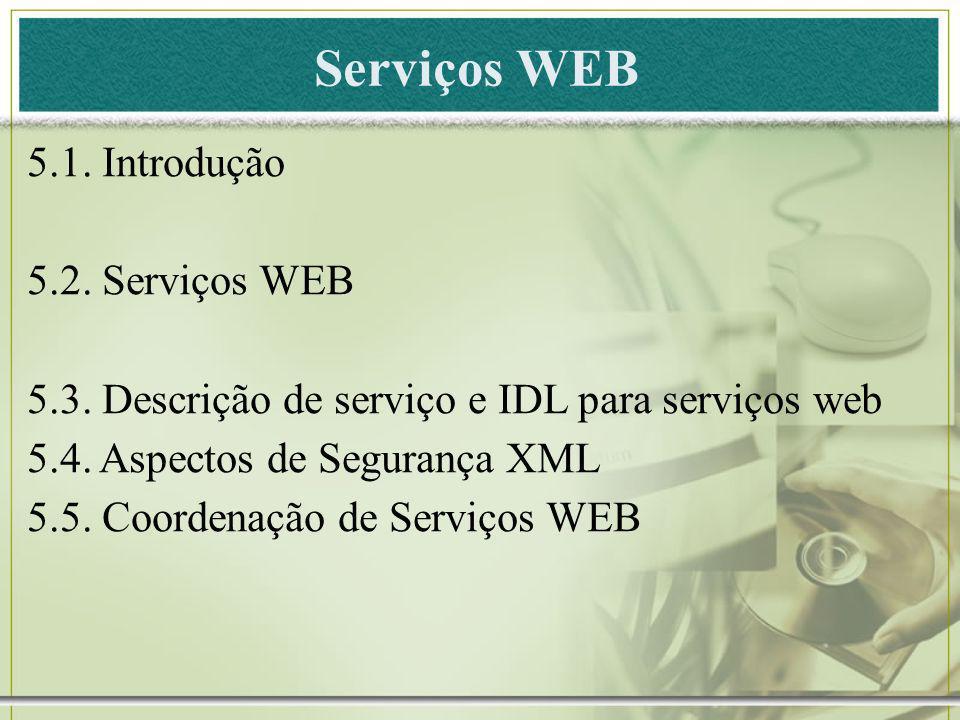 Serviços WEB 5.1. Introdução 5.2. Serviços WEB 5.3. Descrição de serviço e IDL para serviços web 5.4. Aspectos de Segurança XML 5.5. Coordenação de Se