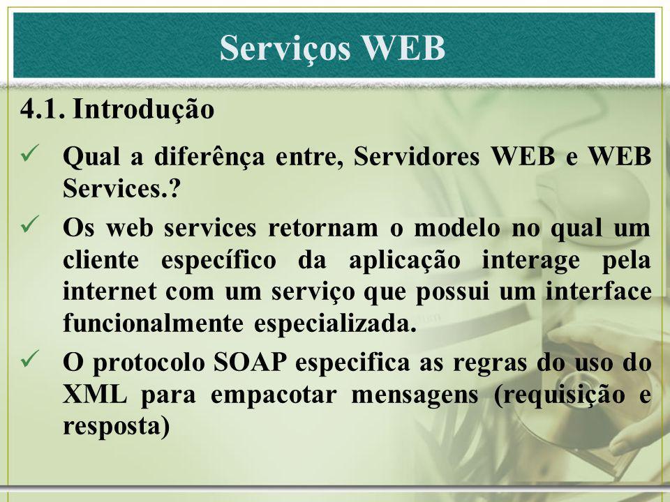 Serviços WEB 4.1. Introdução Qual a diferênça entre, Servidores WEB e WEB Services.? Os web services retornam o modelo no qual um cliente específico d