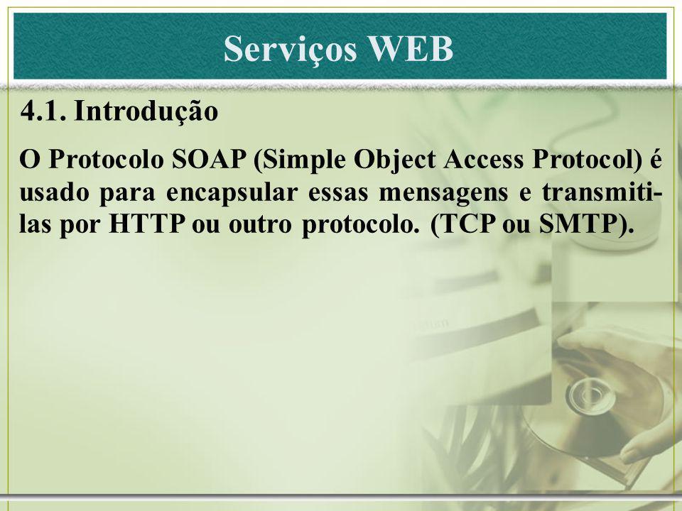 Serviços WEB 4.1. Introdução O Protocolo SOAP (Simple Object Access Protocol) é usado para encapsular essas mensagens e transmiti- las por HTTP ou out
