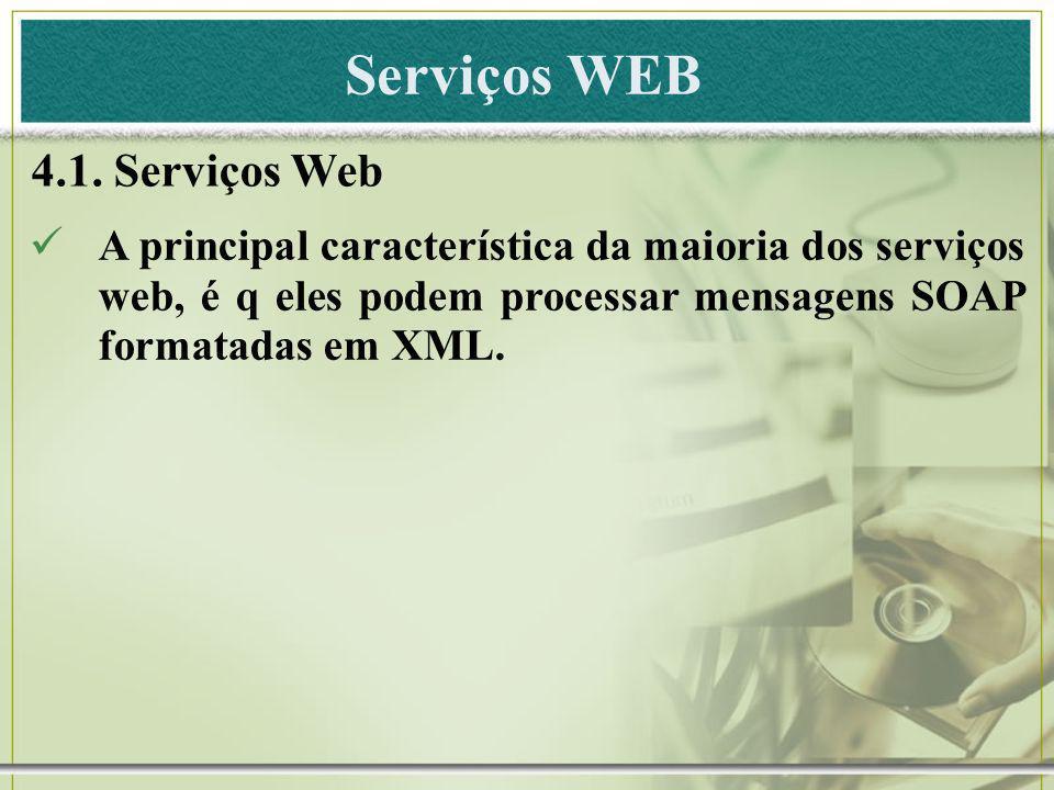 Serviços WEB 4.1. Serviços Web A principal característica da maioria dos serviços web, é q eles podem processar mensagens SOAP formatadas em XML.