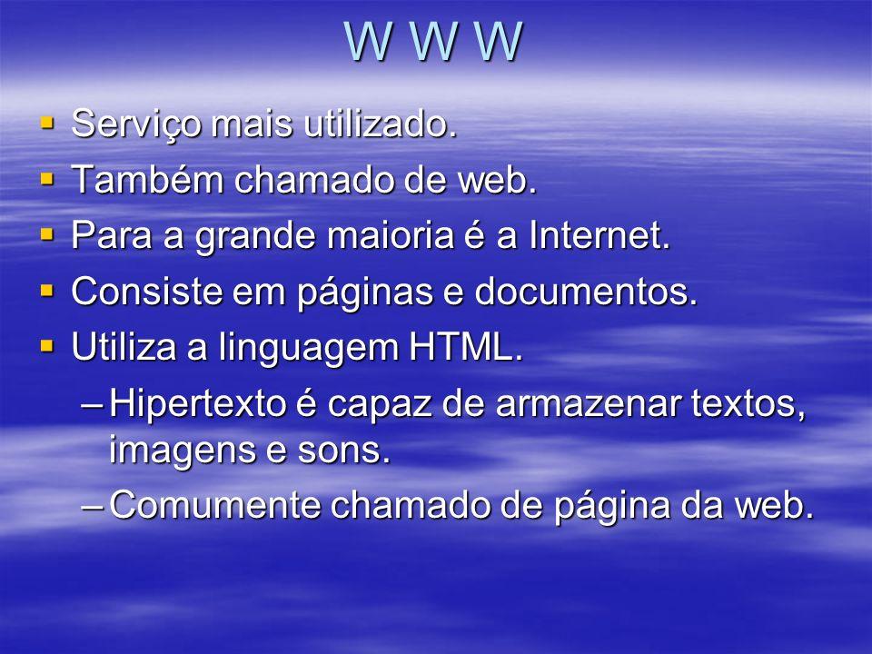 W W W Serviço mais utilizado. Serviço mais utilizado. Também chamado de web. Também chamado de web. Para a grande maioria é a Internet. Para a grande
