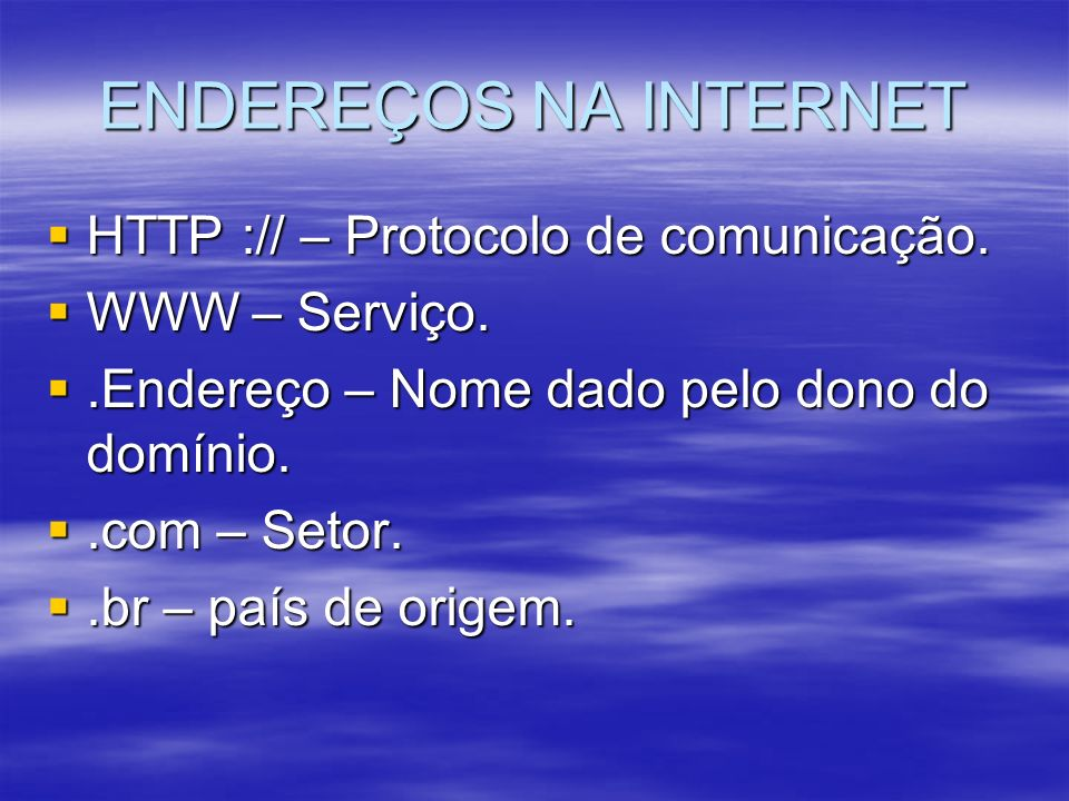 ENDEREÇOS NA INTERNET HTTP :// – Protocolo de comunicação. HTTP :// – Protocolo de comunicação. WWW – Serviço. WWW – Serviço..Endereço – Nome dado pel