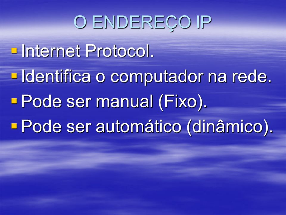 O ENDEREÇO IP Internet Protocol. Internet Protocol. Identifica o computador na rede. Identifica o computador na rede. Pode ser manual (Fixo). Pode ser
