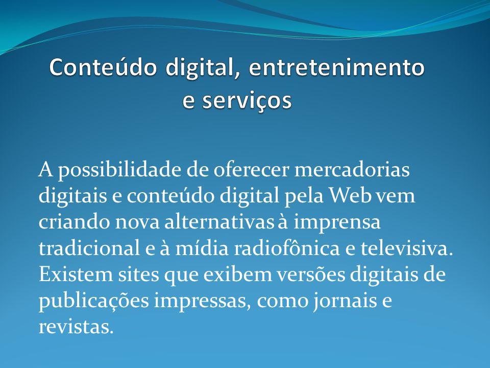 A possibilidade de oferecer mercadorias digitais e conteúdo digital pela Web vem criando nova alternativas à imprensa tradicional e à mídia radiofônica e televisiva.