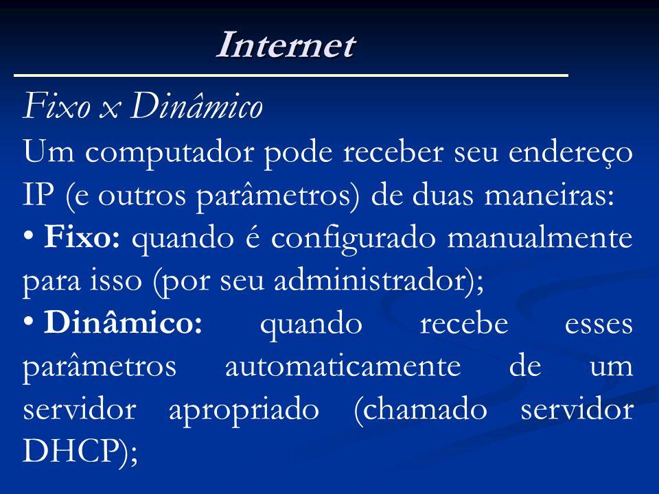 Internet Fixo x Dinâmico Um computador pode receber seu endereço IP (e outros parâmetros) de duas maneiras: Fixo: quando é configurado manualmente par