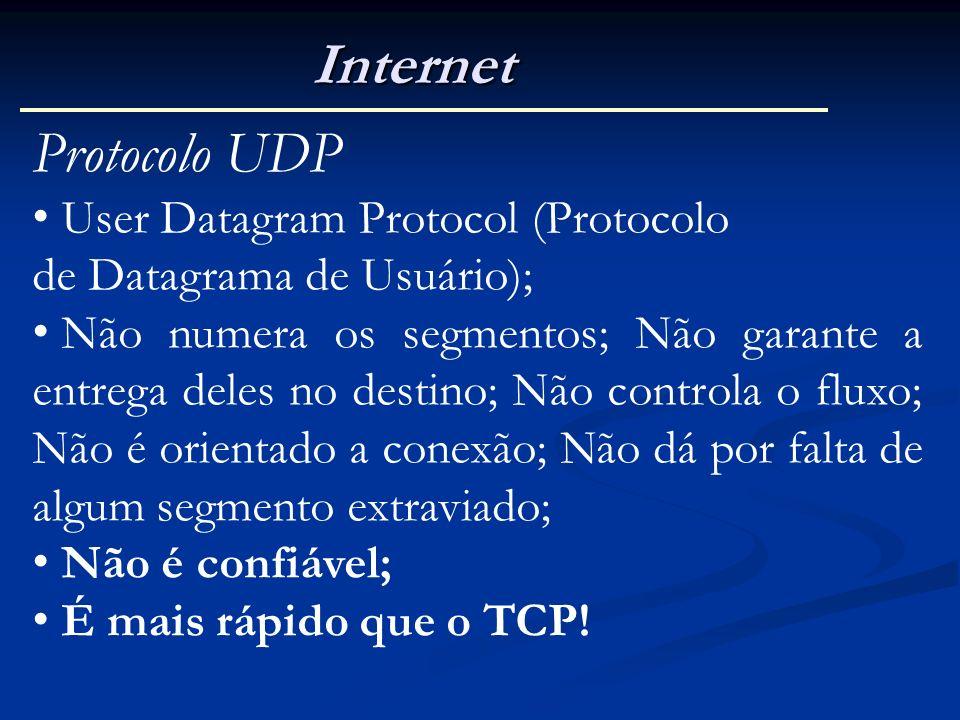 Internet Protocolo UDP User Datagram Protocol (Protocolo de Datagrama de Usuário); Não numera os segmentos; Não garante a entrega deles no destino; Nã