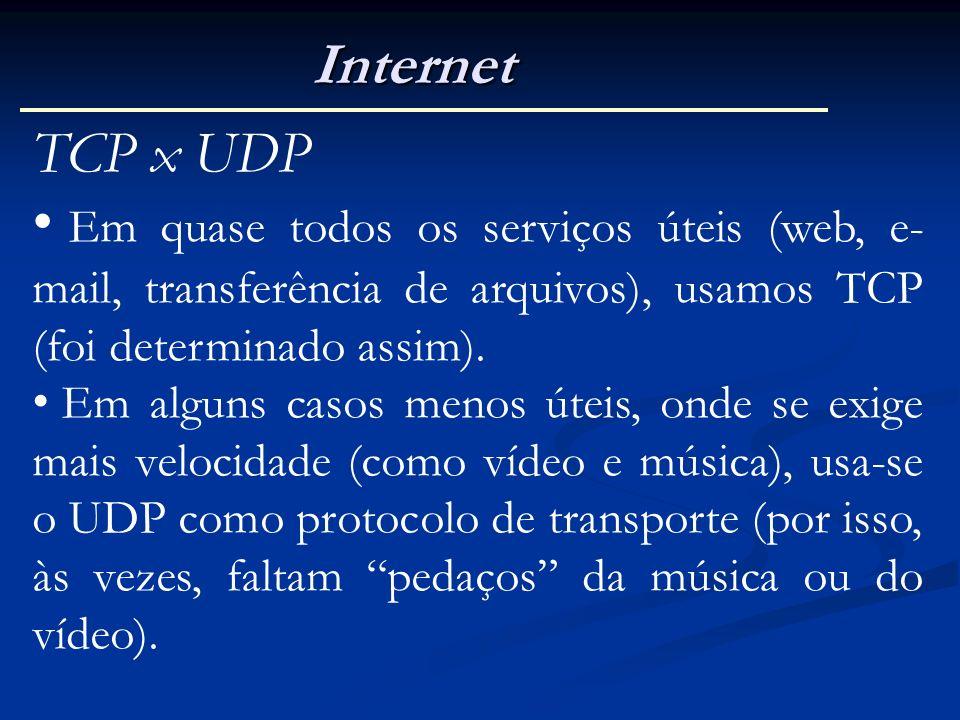 Internet TCP x UDP Em quase todos os serviços úteis (web, e- mail, transferência de arquivos), usamos TCP (foi determinado assim). Em alguns casos men