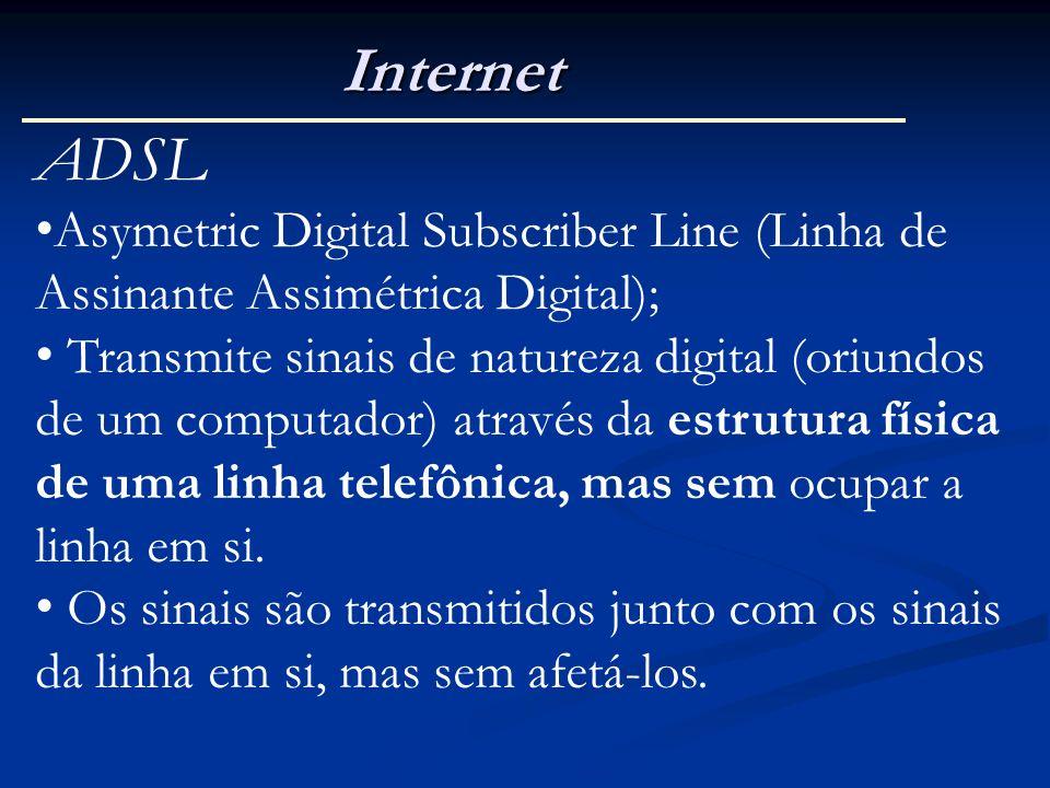 Internet ADSL Asymetric Digital Subscriber Line (Linha de Assinante Assimétrica Digital); Transmite sinais de natureza digital (oriundos de um computa