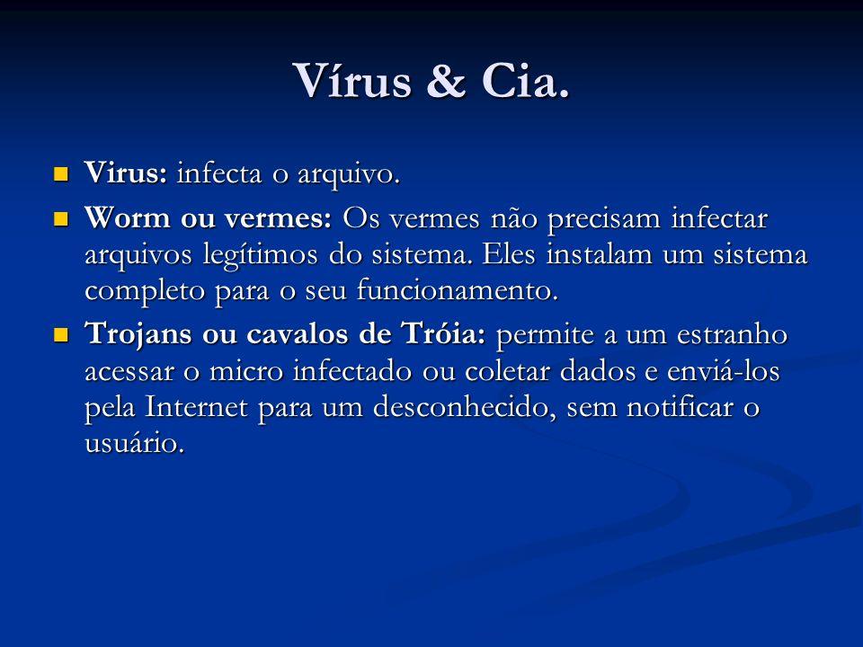 Vírus & Cia. Virus: infecta o arquivo. Virus: infecta o arquivo. Worm ou vermes: Os vermes não precisam infectar arquivos legítimos do sistema. Eles i