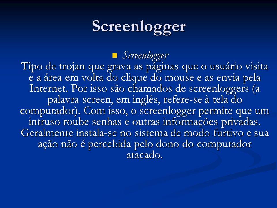 Screenlogger Screenlogger Tipo de trojan que grava as páginas que o usuário visita e a área em volta do clique do mouse e as envia pela Internet. Por