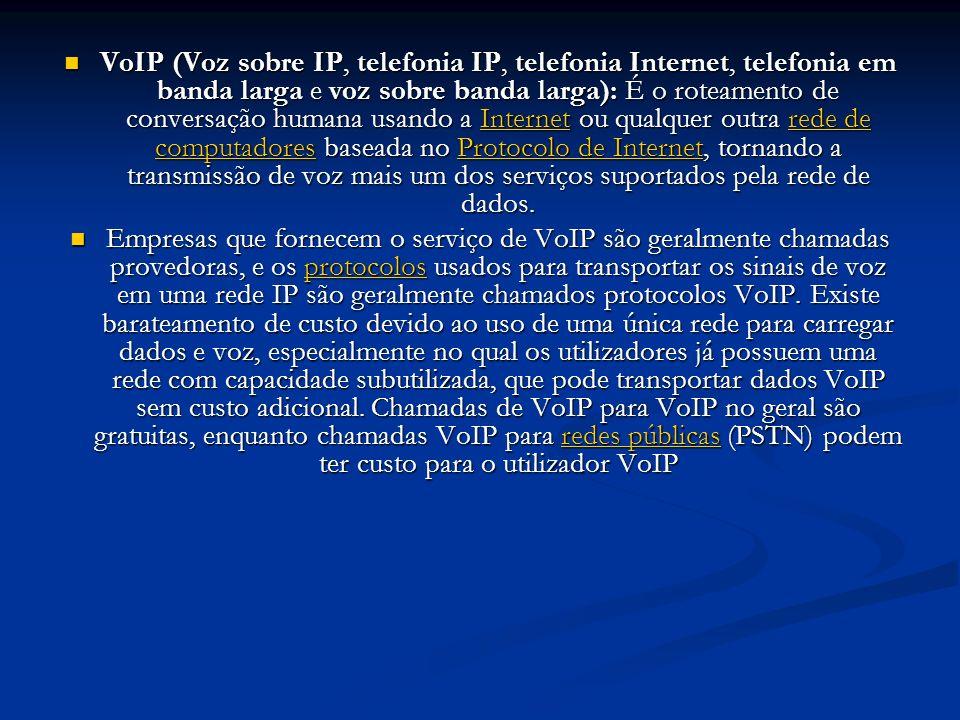 VoIP (Voz sobre IP, telefonia IP, telefonia Internet, telefonia em banda larga e voz sobre banda larga): É o roteamento de conversação humana usando a