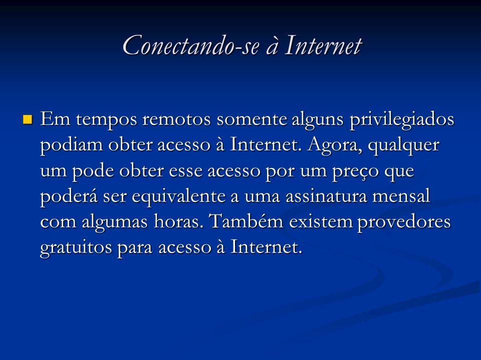 Conectando-se à Internet Em tempos remotos somente alguns privilegiados podiam obter acesso à Internet. Agora, qualquer um pode obter esse acesso por