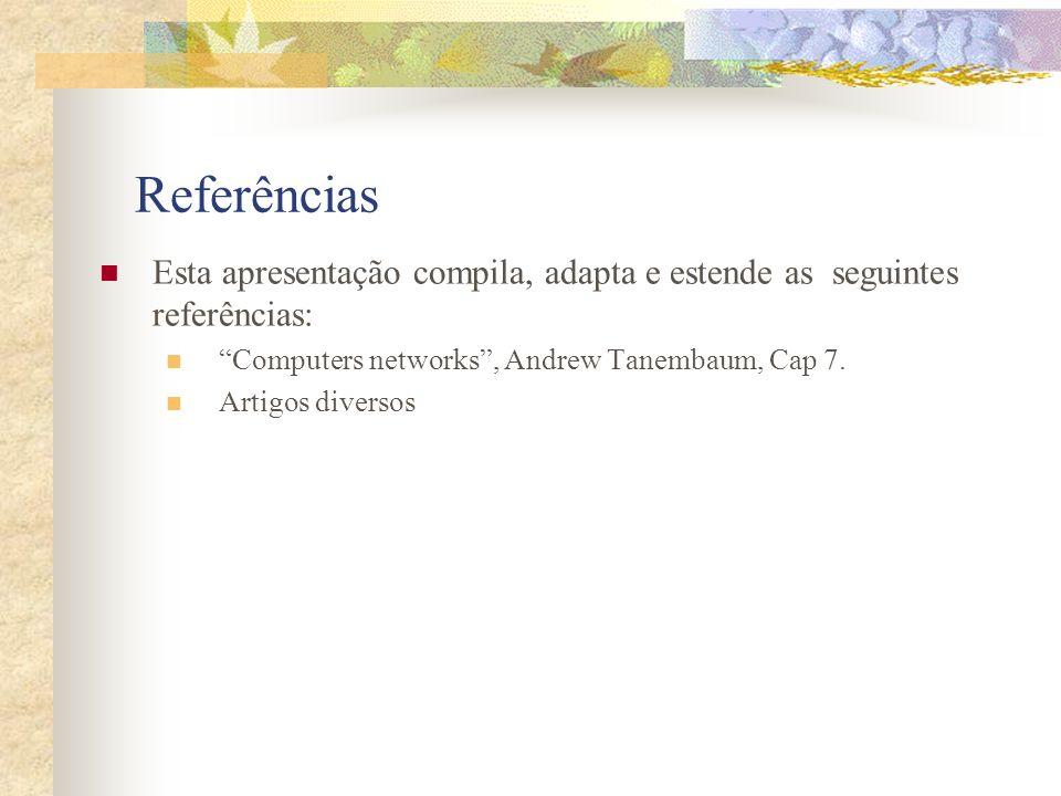 Referências Esta apresentação compila, adapta e estende as seguintes referências: Computers networks, Andrew Tanembaum, Cap 7. Artigos diversos