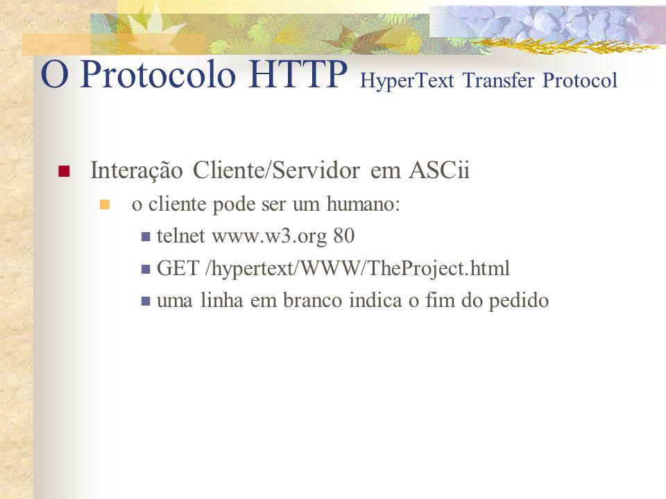 O Protocolo HTTP HyperText Transfer Protocol Interação Cliente/Servidor em ASCii o cliente pode ser um humano: telnet www.w3.org 80 GET /hypertext/WWW