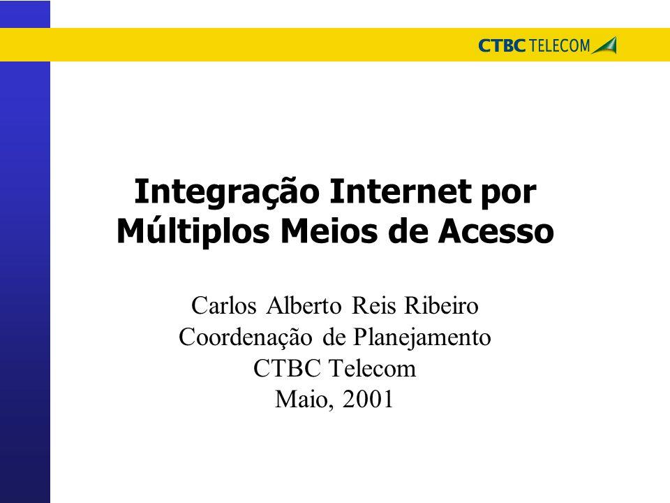 Integração Internet por Múltiplos Meios de Acesso Carlos Alberto Reis Ribeiro Coordenação de Planejamento CTBC Telecom Maio, 2001