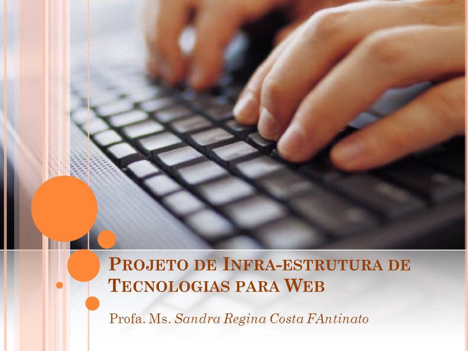 P ROJETO DE I NFRA - ESTRUTURA DE T ECNOLOGIAS PARA W EB Profa. Ms. Sandra Regina Costa FAntinato