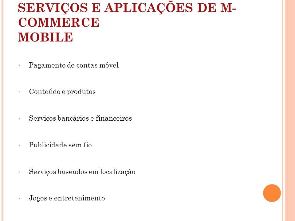SERVIÇOS E APLICAÇÕES DE M- COMMERCE MOBILE Pagamento de contas móvel Conteúdo e produtos Serviços bancários e financeiros Publicidade sem fio Serviço