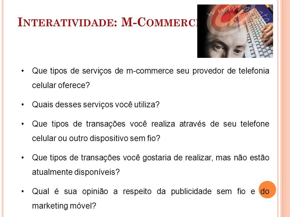 I NTERATIVIDADE : M-C OMMERCE Que tipos de serviços de m-commerce seu provedor de telefonia celular oferece? Quais desses serviços você utiliza? Que t