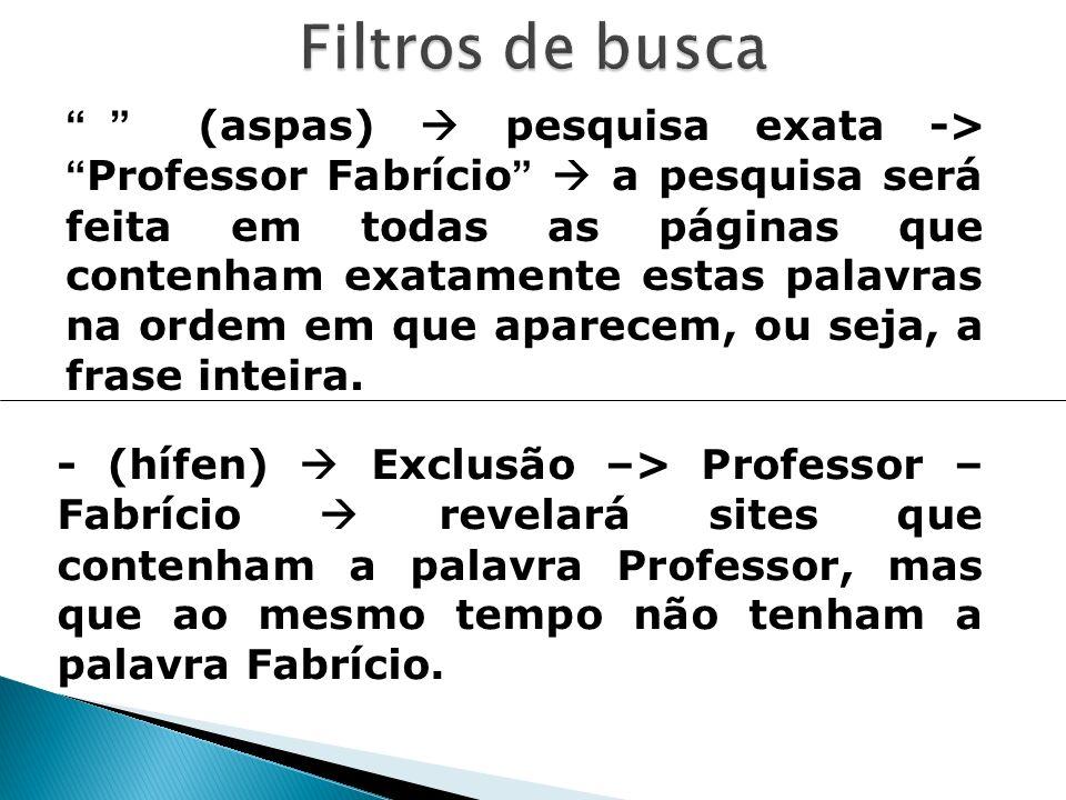 (aspas) pesquisa exata ->Professor Fabrício a pesquisa será feita em todas as páginas que contenham exatamente estas palavras na ordem em que aparecem