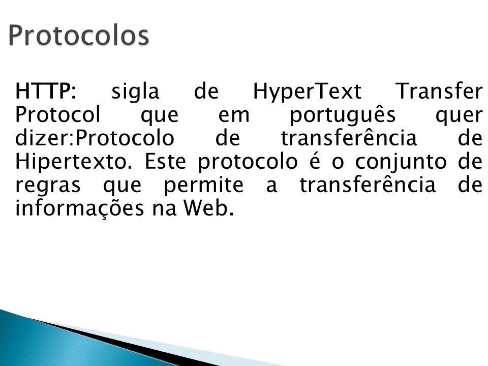 HTTP: sigla de HyperText Transfer Protocol que em português quer dizer:Protocolo de transferência de Hipertexto. Este protocolo é o conjunto de regras