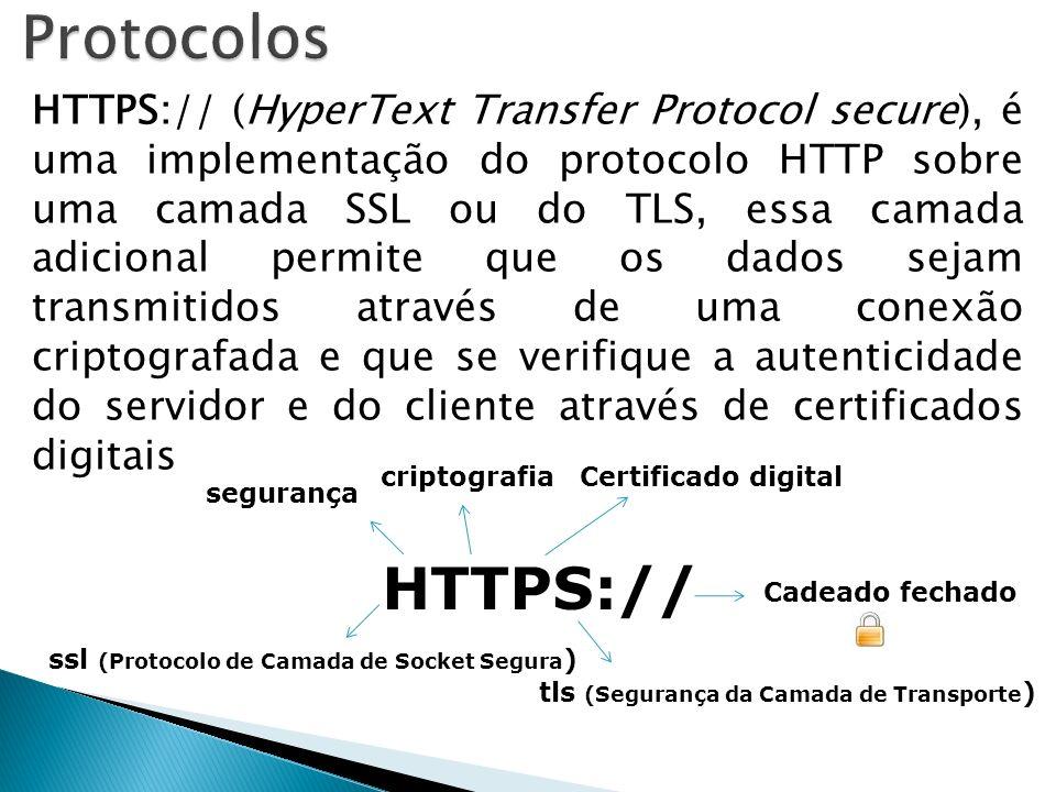 HTTPS:// (HyperText Transfer Protocol secure), é uma implementação do protocolo HTTP sobre uma camada SSL ou do TLS, essa camada adicional permite que