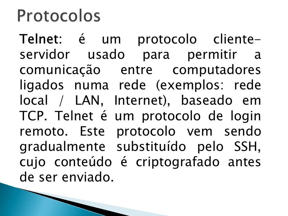 Telnet: é um protocolo cliente- servidor usado para permitir a comunicação entre computadores ligados numa rede (exemplos: rede local / LAN, Internet)