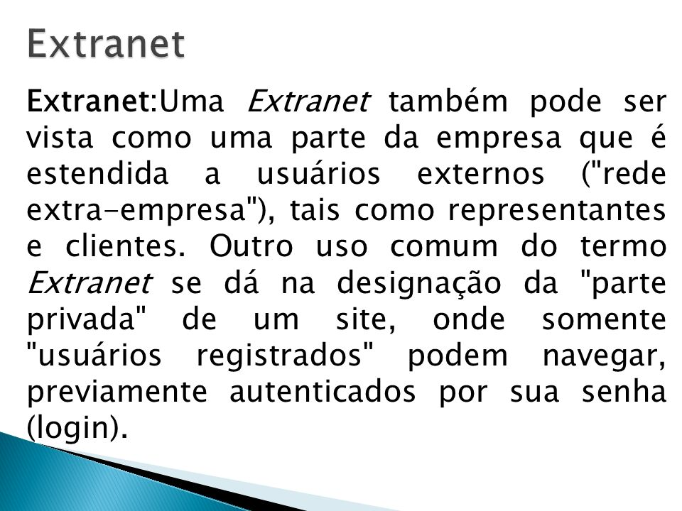Extranet:Uma Extranet também pode ser vista como uma parte da empresa que é estendida a usuários externos (