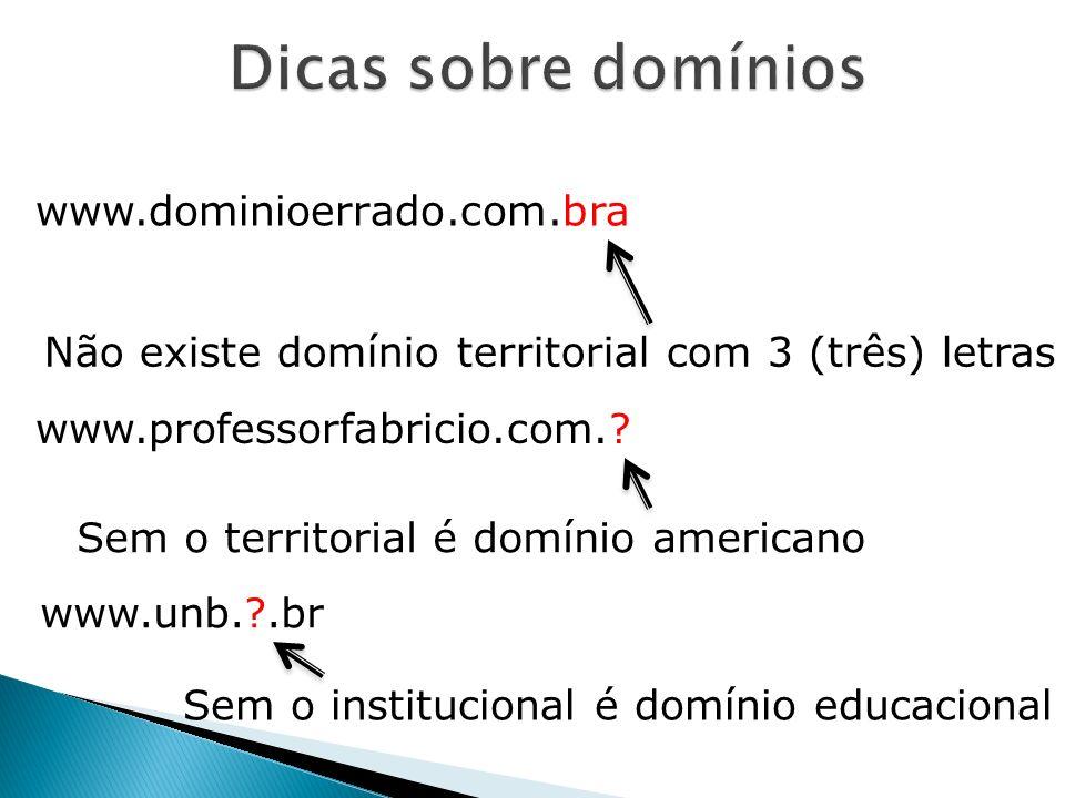 www.dominioerrado.com.bra Não existe domínio territorial com 3 (três) letras www.professorfabricio.com.? Sem o territorial é domínio americano www.unb
