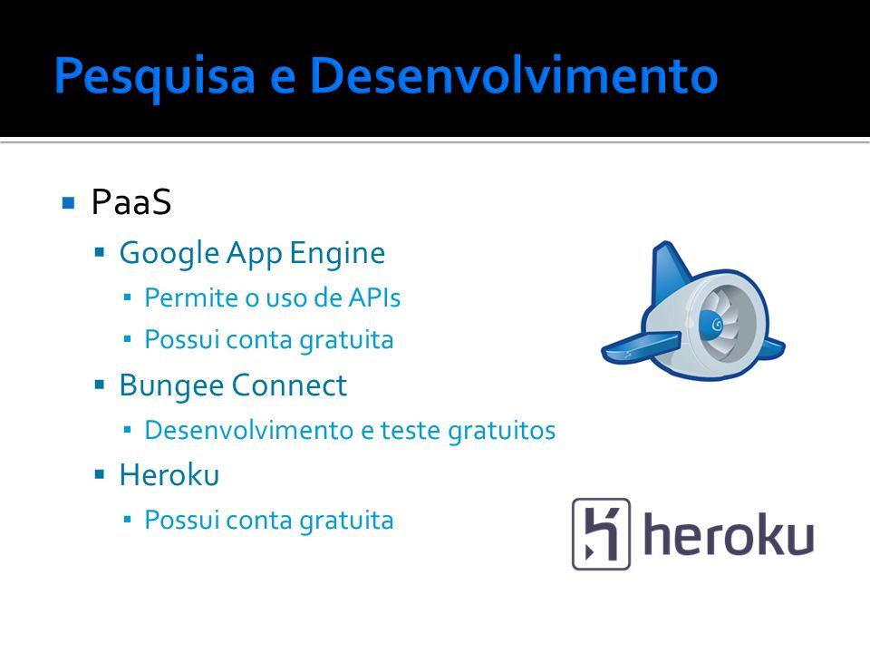 PaaS Google App Engine Permite o uso de APIs Possui conta gratuita Bungee Connect Desenvolvimento e teste gratuitos Heroku Possui conta gratuita