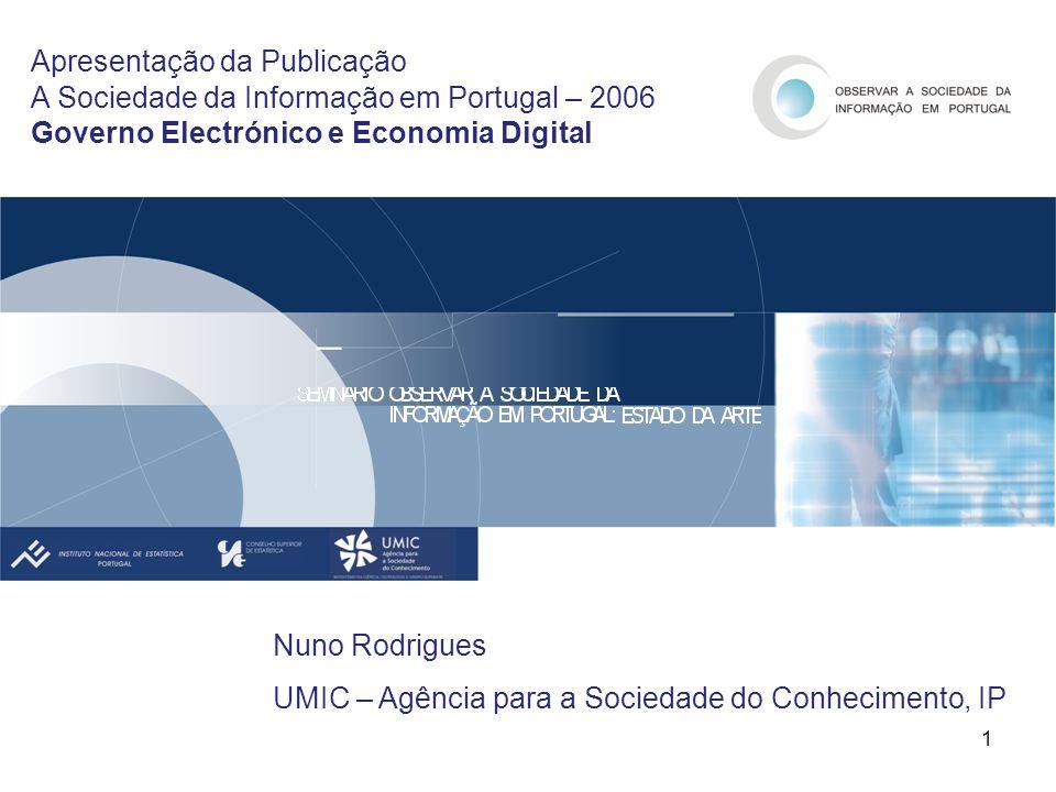 1 Apresentação da Publicação A Sociedade da Informação em Portugal – 2006 Governo Electrónico e Economia Digital Nuno Rodrigues UMIC – Agência para a Sociedade do Conhecimento, IP