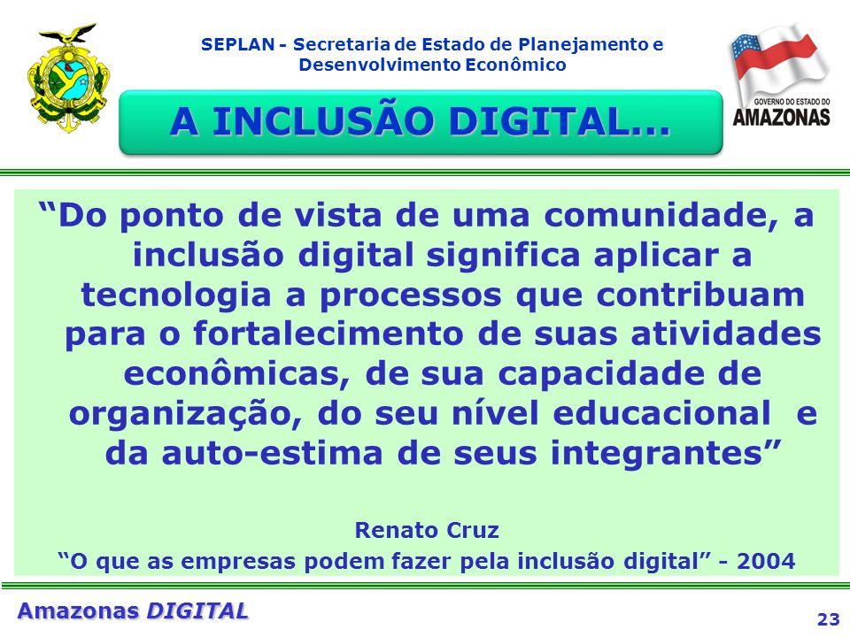 23 Amazonas DIGITAL SEPLAN - Secretaria de Estado de Planejamento e Desenvolvimento Econômico Do ponto de vista de uma comunidade, a inclusão digital
