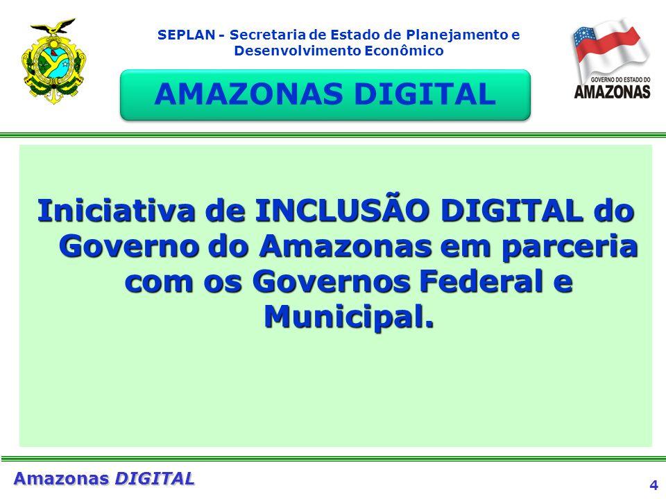 4 Amazonas DIGITAL SEPLAN - Secretaria de Estado de Planejamento e Desenvolvimento Econômico Iniciativa de INCLUSÃO DIGITAL do Governo do Amazonas em