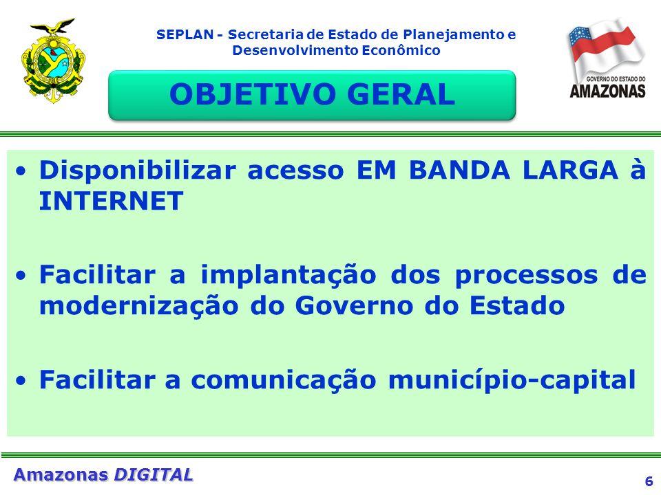 6 Amazonas DIGITAL SEPLAN - Secretaria de Estado de Planejamento e Desenvolvimento Econômico Disponibilizar acesso EM BANDA LARGA à INTERNET Facilitar