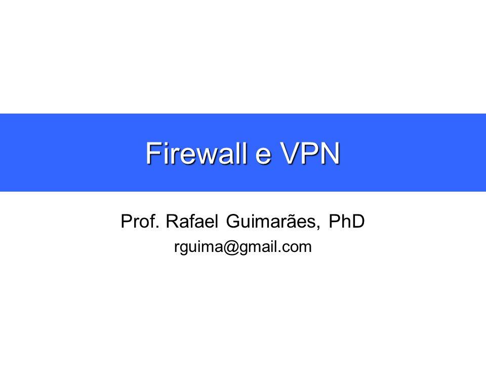 Firewall e VPN Prof. Rafael Guimarães, PhD rguima@gmail.com