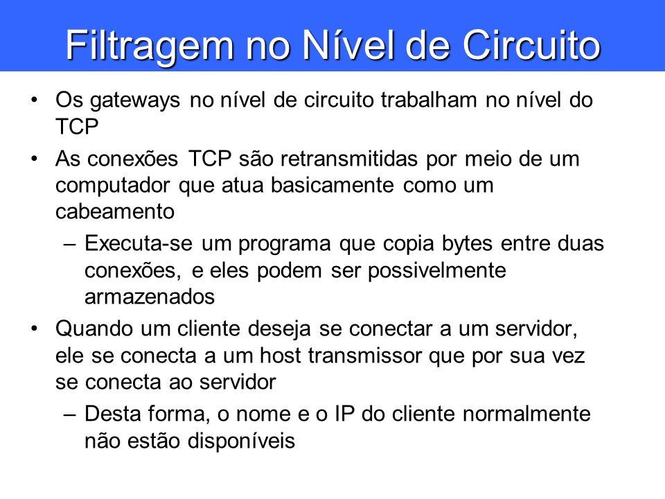 Filtragem no Nível de Circuito Os gateways no nível de circuito trabalham no nível do TCP As conexões TCP são retransmitidas por meio de um computador