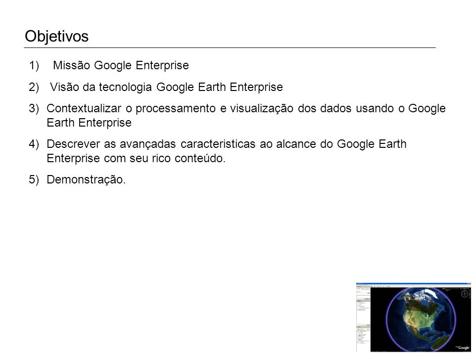 Objetivos 1) Missão Google Enterprise 2) Visão da tecnologia Google Earth Enterprise 3)Contextualizar o processamento e visualização dos dados usando