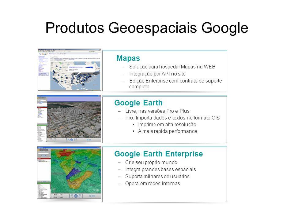 Produtos Geoespaciais Google Mapas –Solução para hospedar Mapas na WEB –Integração por API no site –Edição Enterprise com contrato de suporte completo