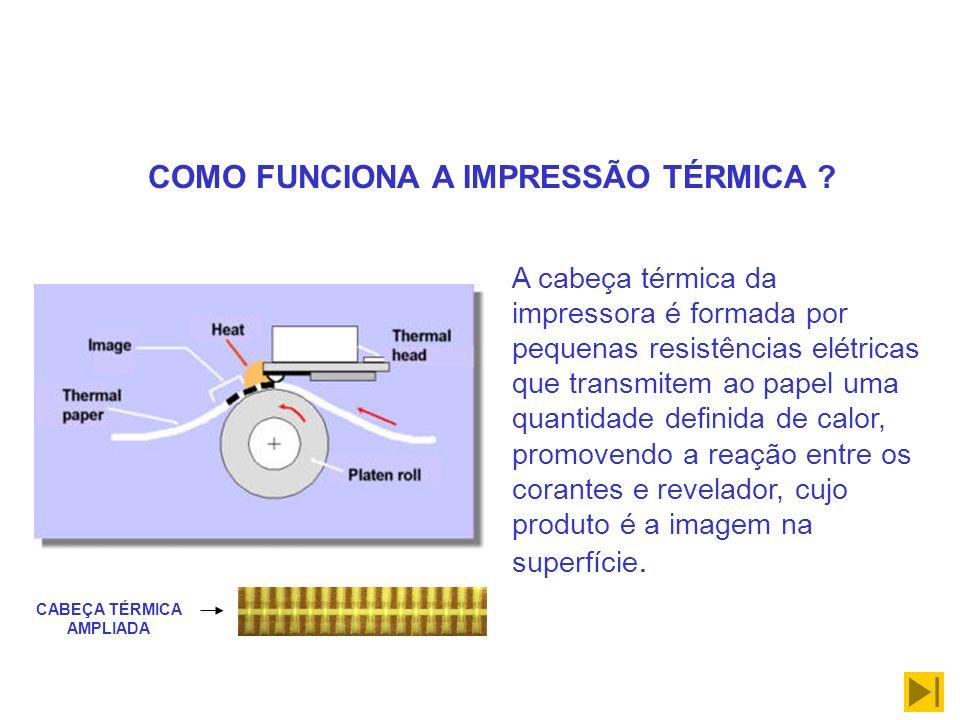 COMO FUNCIONA A IMPRESSÃO TÉRMICA ? A cabeça térmica da impressora é formada por pequenas resistências elétricas que transmitem ao papel uma quantidad
