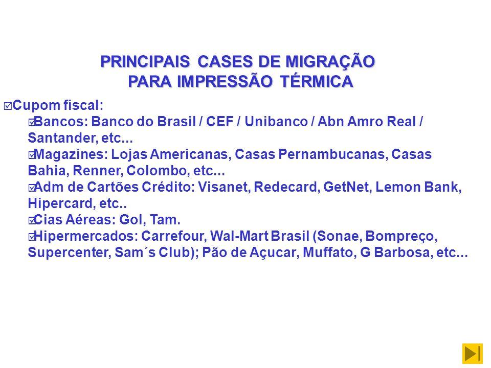 PRINCIPAIS CASES DE MIGRAÇÃO PARA IMPRESSÃO TÉRMICA Cupom fiscal: Bancos: Banco do Brasil / CEF / Unibanco / Abn Amro Real / Santander, etc... Magazin
