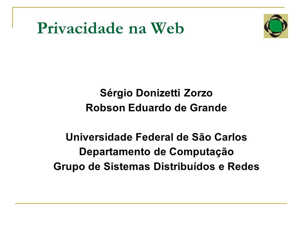Privacidade na Web Sérgio Donizetti Zorzo Robson Eduardo de Grande Universidade Federal de São Carlos Departamento de Computação Grupo de Sistemas Dis