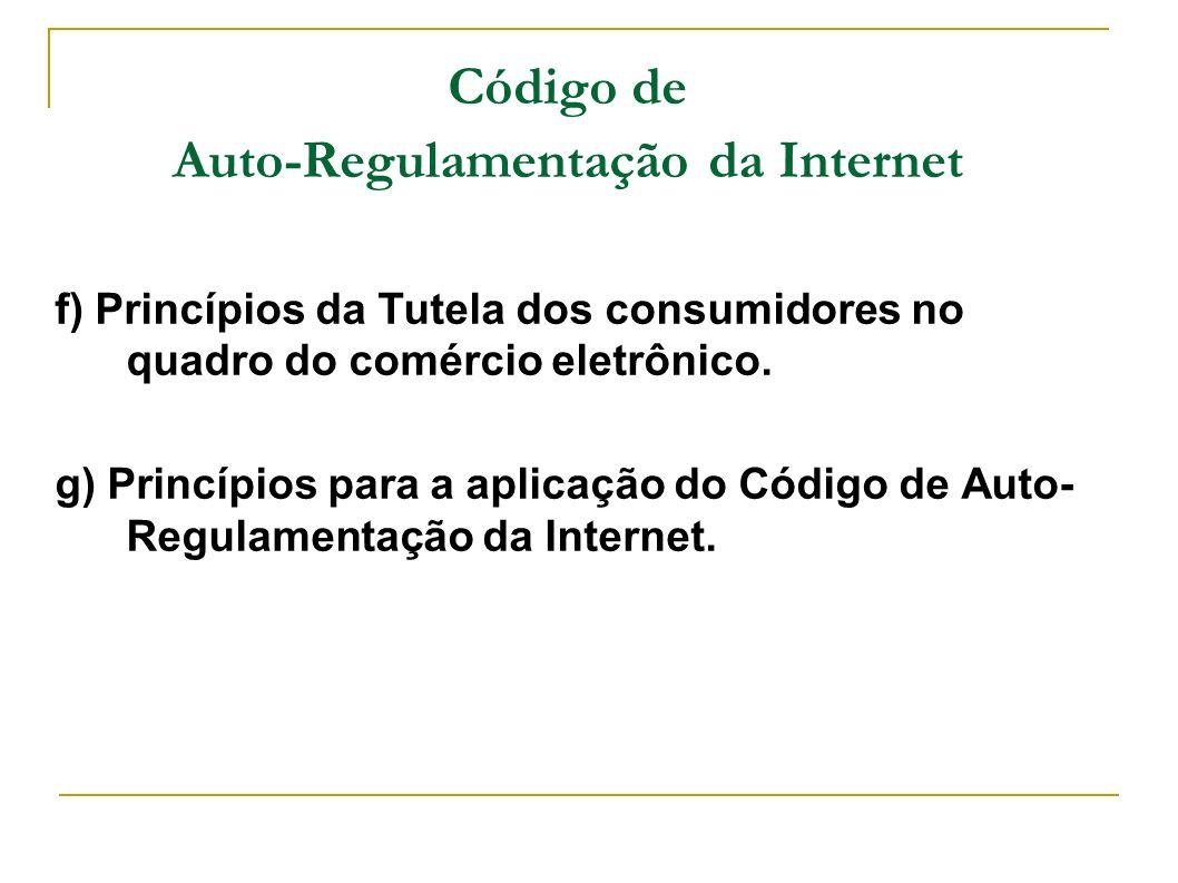 Código de Auto-Regulamentação da Internet f) Princípios da Tutela dos consumidores no quadro do comércio eletrônico. g) Princípios para a aplicação do