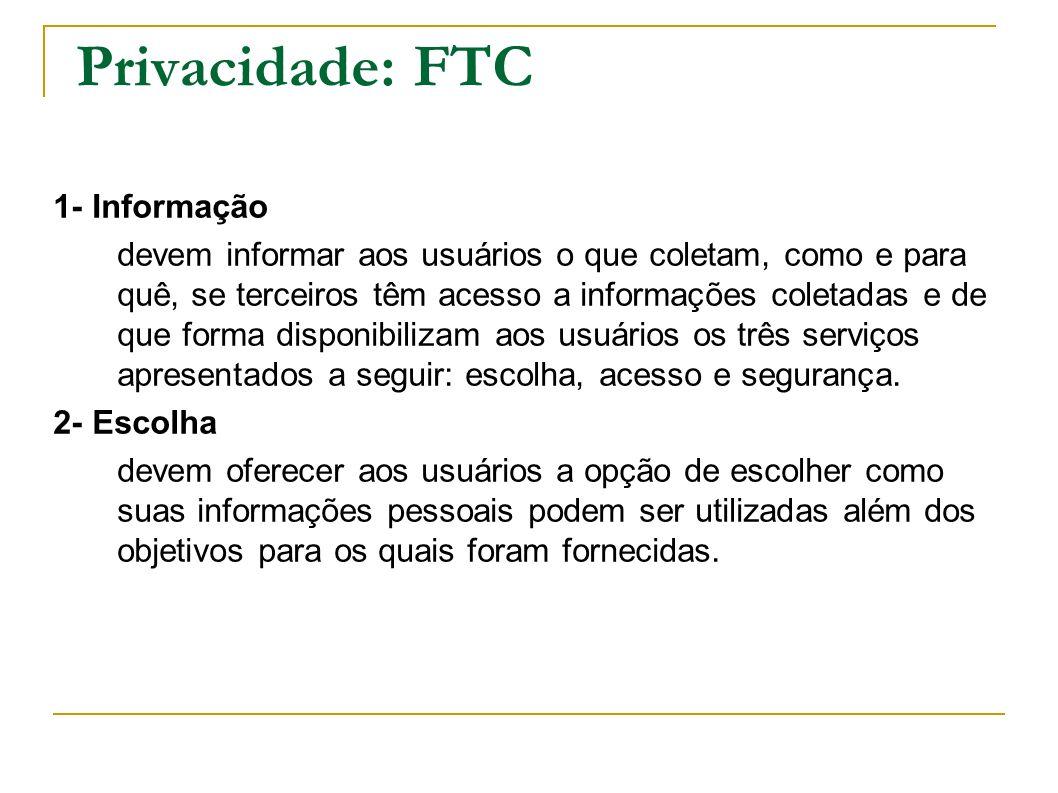 Privacidade: FTC 1- Informação devem informar aos usuários o que coletam, como e para quê, se terceiros têm acesso a informações coletadas e de que fo