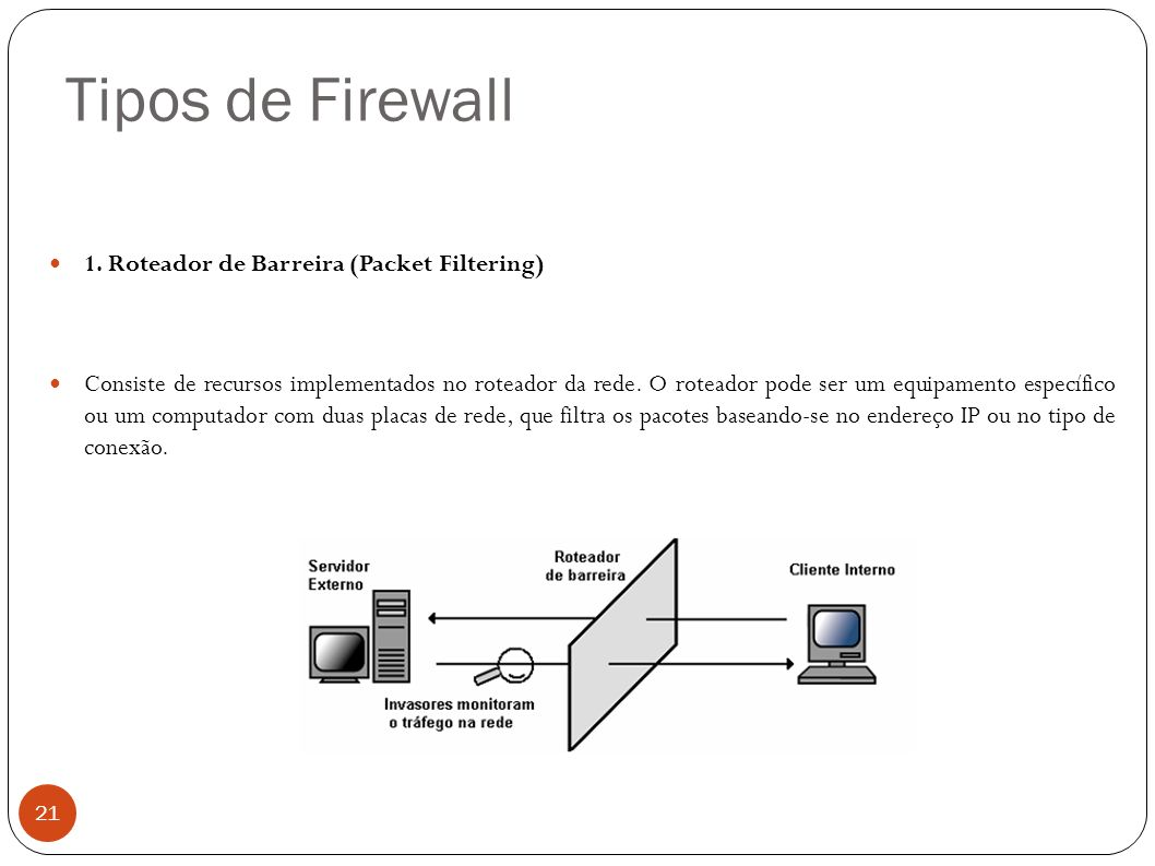 Tipos de Firewall 21 1. Roteador de Barreira (Packet Filtering) Consiste de recursos implementados no roteador da rede. O roteador pode ser um equipam