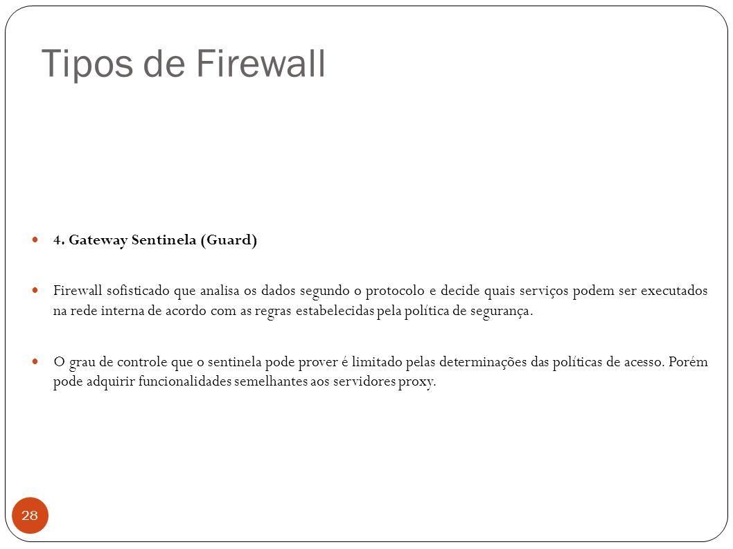 Tipos de Firewall 28 4. Gateway Sentinela (Guard) Firewall sofisticado que analisa os dados segundo o protocolo e decide quais serviços podem ser exec