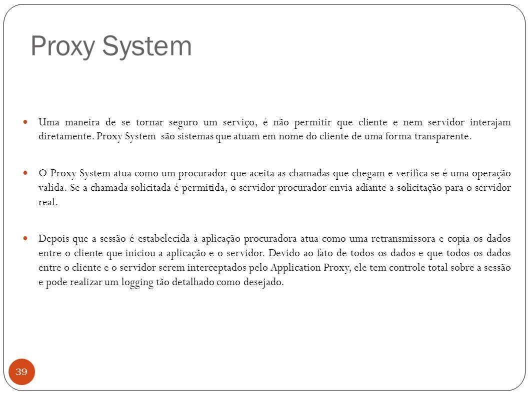 Proxy System 39 Uma maneira de se tornar seguro um serviço, é não permitir que cliente e nem servidor interajam diretamente. Proxy System são sistemas