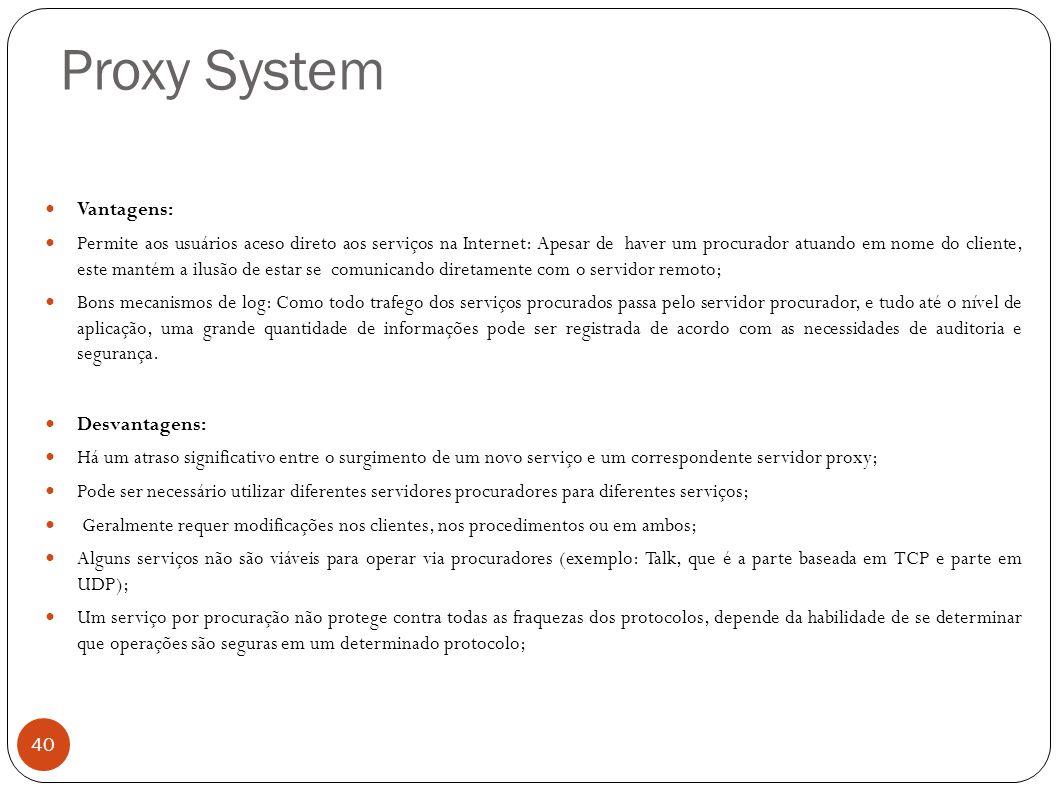 Proxy System 40 Vantagens: Permite aos usuários aceso direto aos serviços na Internet: Apesar de haver um procurador atuando em nome do cliente, este