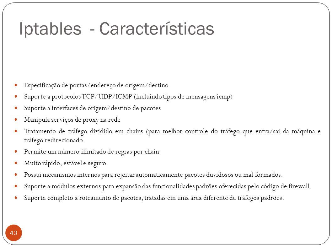 Iptables - Características 43 Especificação de portas/endereço de origem/destino Suporte a protocolos TCP/UDP/ICMP (incluindo tipos de mensagens icmp)