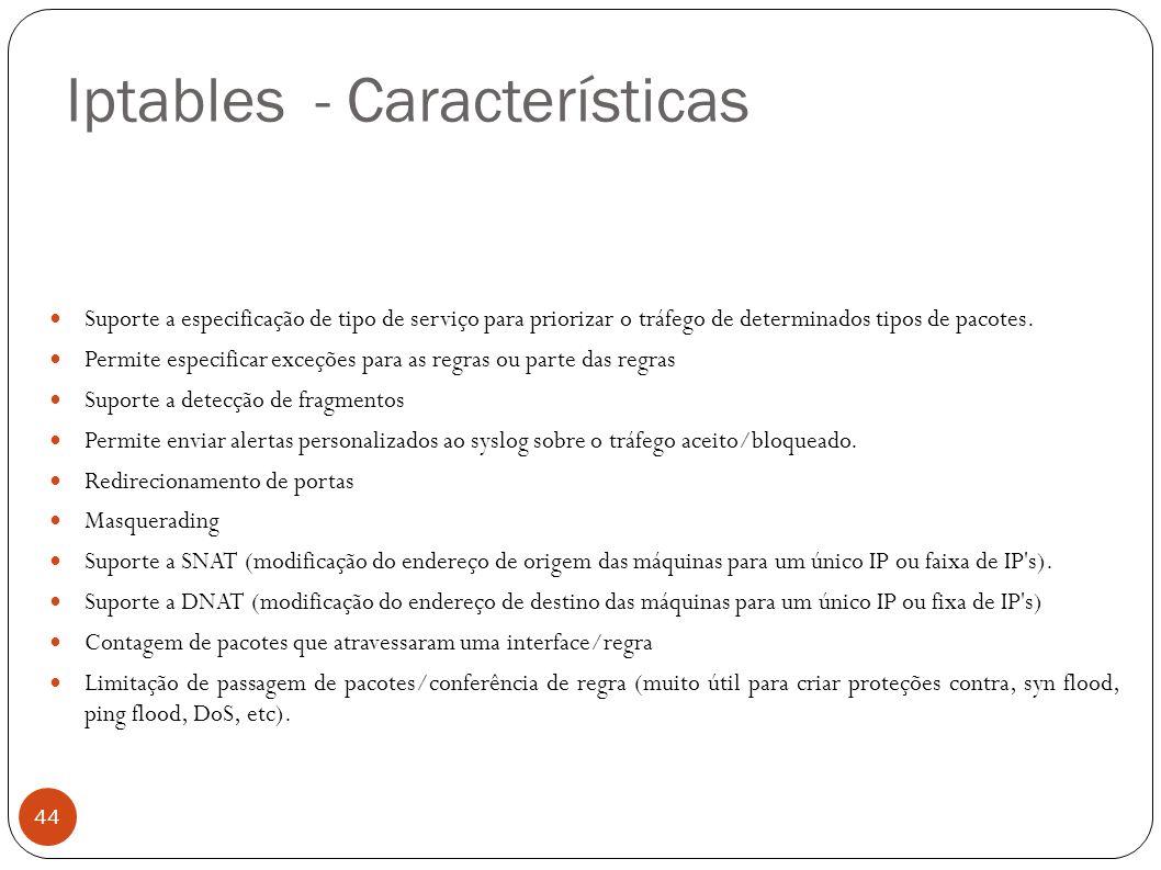 Iptables - Características 44 Suporte a especificação de tipo de serviço para priorizar o tráfego de determinados tipos de pacotes. Permite especifica