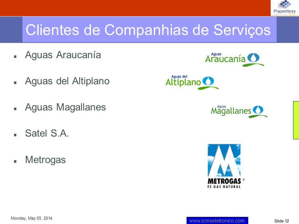 Slide 12 www.icmseletronico.com Monday, May 05, 2014 n Aguas Araucanía n Aguas del Altiplano n Aguas Magallanes n Satel S.A. n Metrogas Clientes de Co