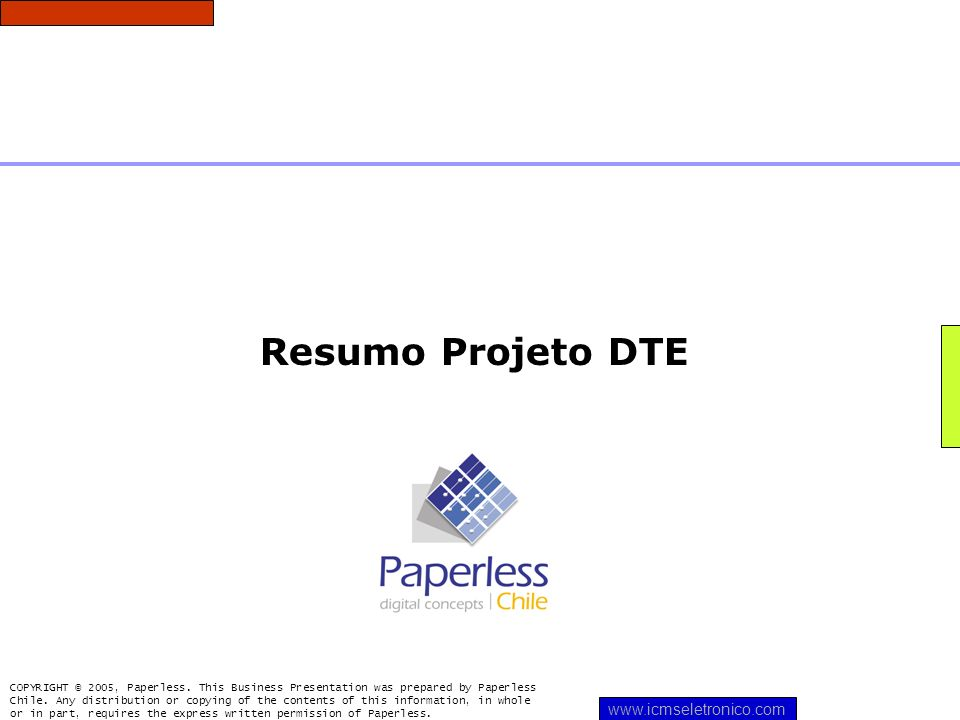 Resumo Projeto DTE COPYRIGHT © 2005, Paperless. This Business Presentation was prepared by Paperless Chile. Any distribution or copying of the content